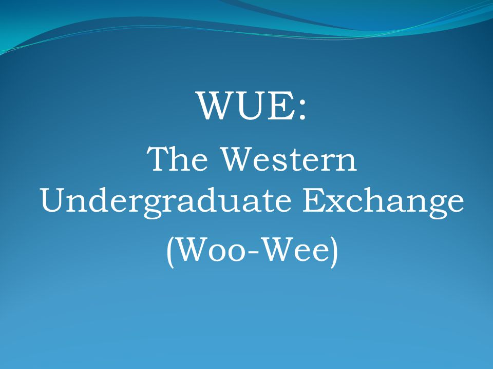 Western Undergraduate Exchange Definitions WICHE: Western Interstate Commission for Higher Education WUE: Western Undergraduate Exchange WRGP: Western Regional Graduate Program Resident: A student who currently resides in the same state as the university they plan to attend.