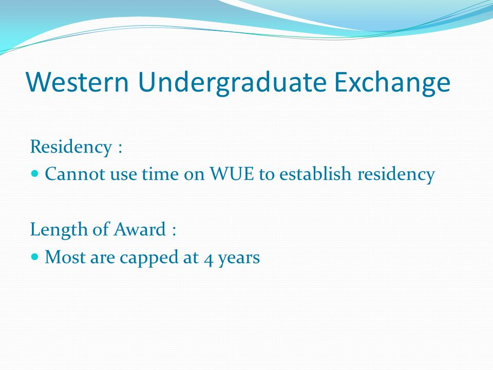 Western Undergraduate Exchange Residency : Cannot use time on WUE to establish residency Length of Award : Most are capped at 4 years