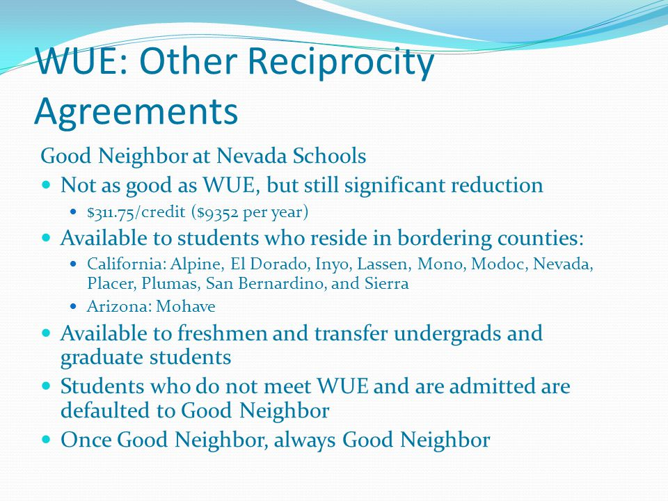 WUE: Other Reciprocity Agreements Good Neighbor at Nevada Schools Not as good as WUE, but still significant reduction $311.75/credit ($9352 per year) Available to students who reside in bordering counties: California: Alpine, El Dorado, Inyo, Lassen, Mono, Modoc, Nevada, Placer, Plumas, San Bernardino, and Sierra Arizona: Mohave Available to freshmen and transfer undergrads and graduate students Students who do not meet WUE and are admitted are defaulted to Good Neighbor Once Good Neighbor, always Good Neighbor