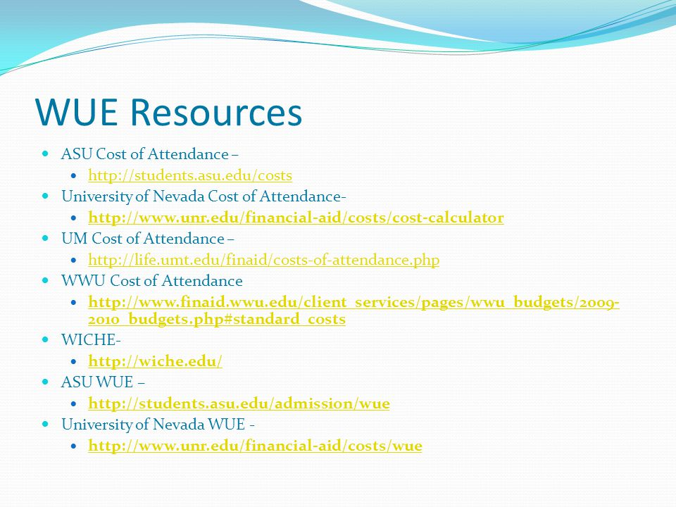 WUE Resources ASU Cost of Attendance – http://students.asu.edu/costs University of Nevada Cost of Attendance- http://www.unr.edu/financial-aid/costs/cost-calculator UM Cost of Attendance – http://life.umt.edu/finaid/costs-of-attendance.php WWU Cost of Attendance http://www.finaid.wwu.edu/client_services/pages/wwu_budgets/2009- 2010_budgets.php#standard_costs http://www.finaid.wwu.edu/client_services/pages/wwu_budgets/2009- 2010_budgets.php#standard_costs WICHE- http://wiche.edu/ ASU WUE – http://students.asu.edu/admission/wue University of Nevada WUE - http://www.unr.edu/financial-aid/costs/wue