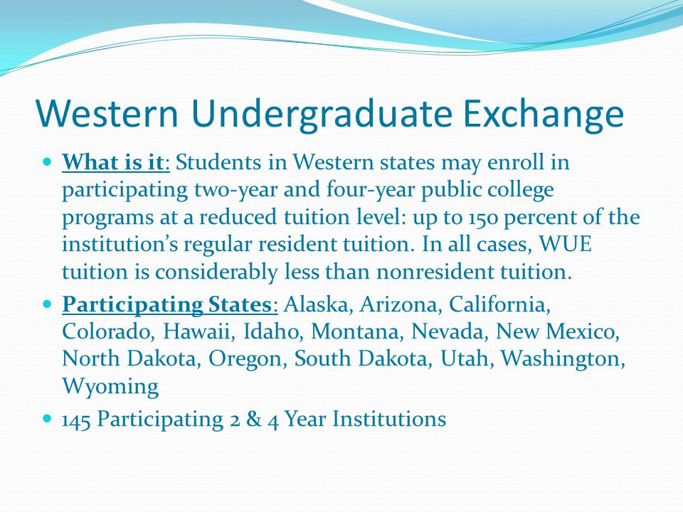 Western Undergraduate Exchange What is it: Students in Western states may enroll in participating two-year and four-year public college programs at a reduced tuition level: up to 150 percent of the institution's regular resident tuition.