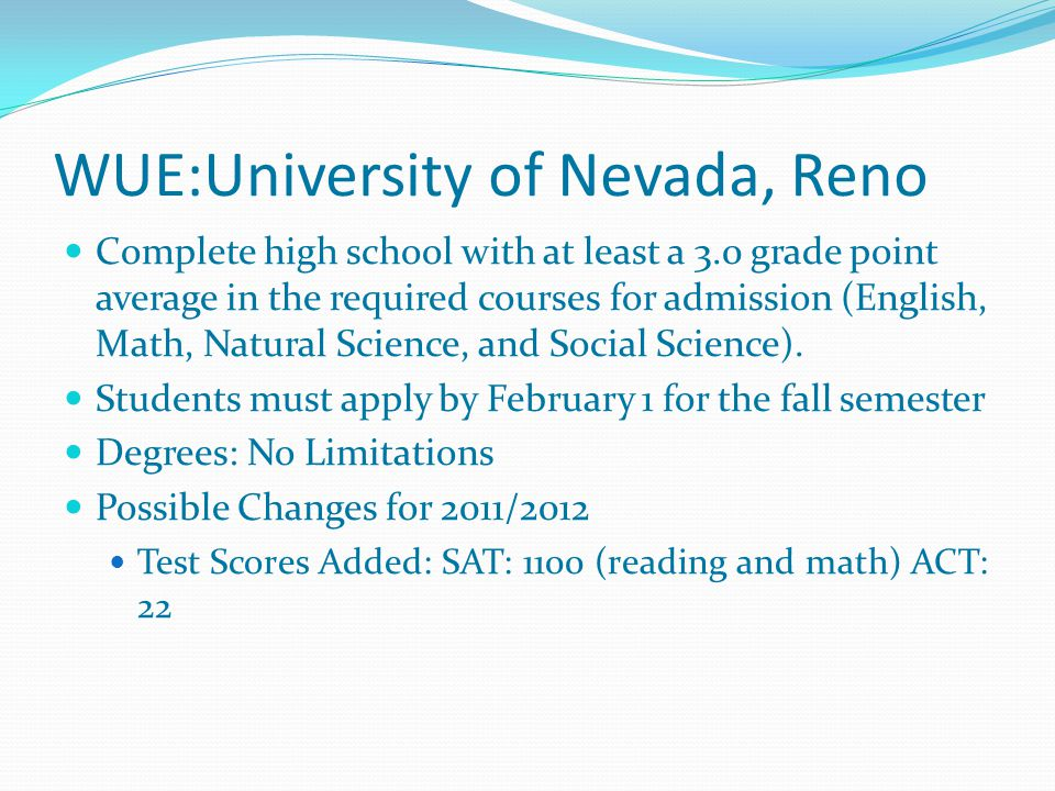 WUE:University of Nevada, Reno Complete high school with at least a 3.0 grade point average in the required courses for admission (English, Math, Natural Science, and Social Science).