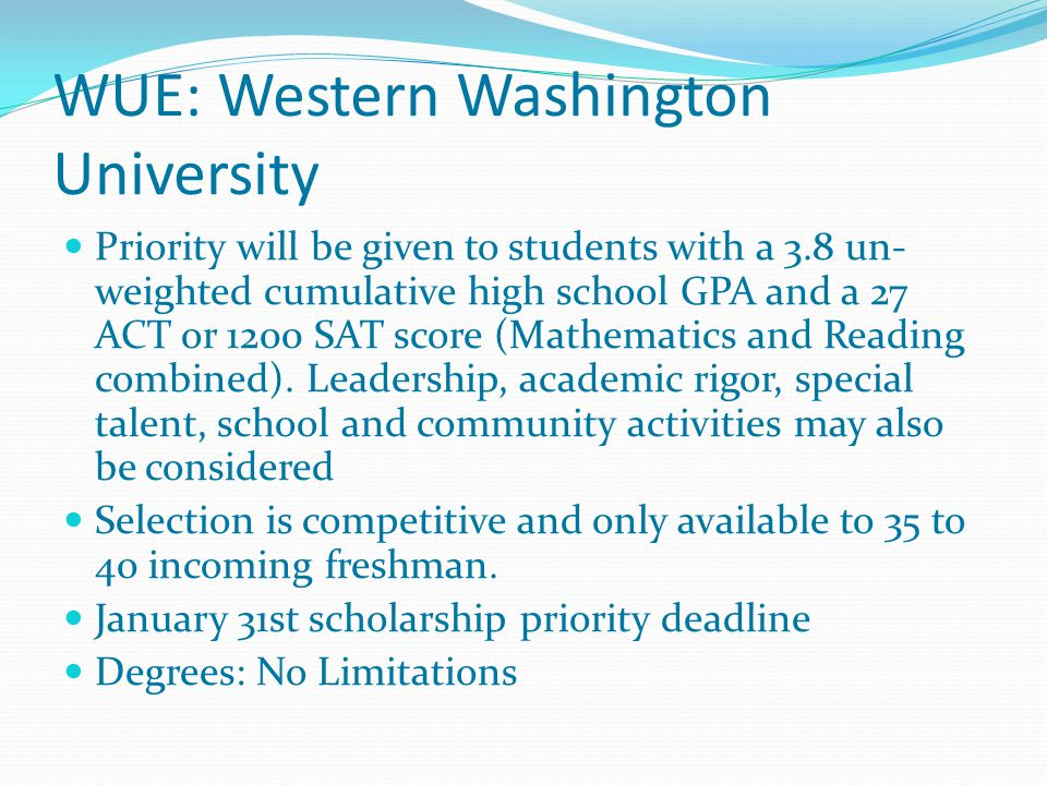 WUE: Western Washington University Priority will be given to students with a 3.8 un- weighted cumulative high school GPA and a 27 ACT or 1200 SAT score (Mathematics and Reading combined).