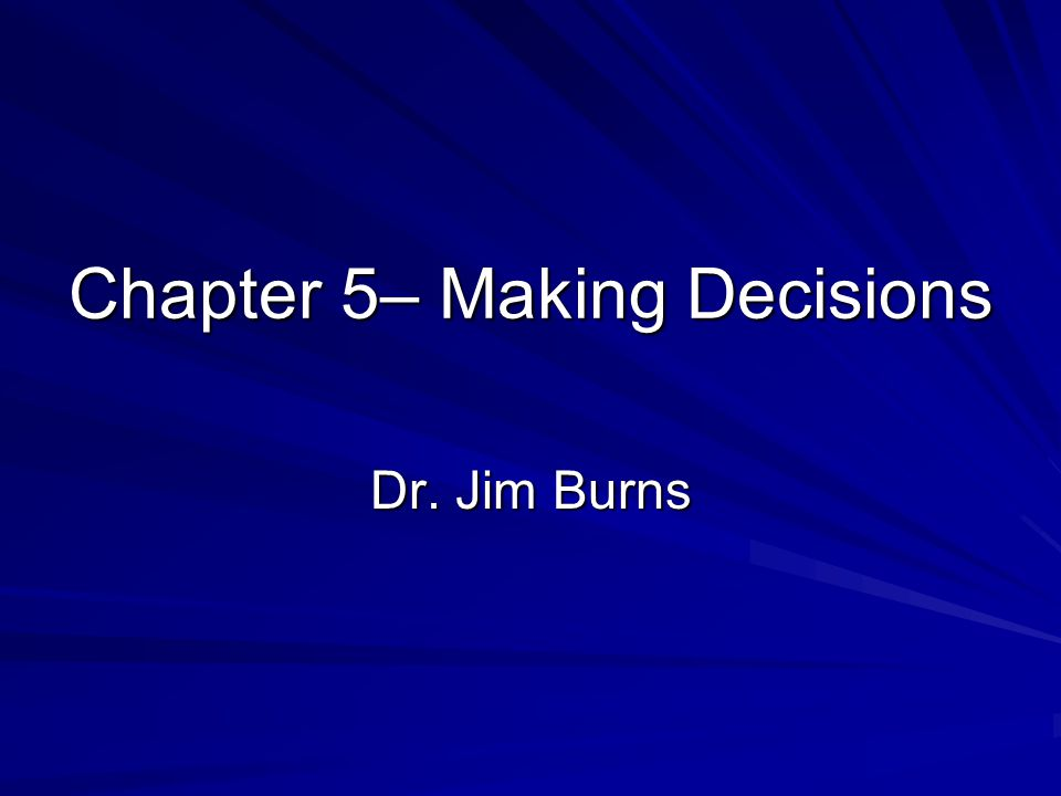 Chapter 5– Making Decisions Dr. Jim Burns