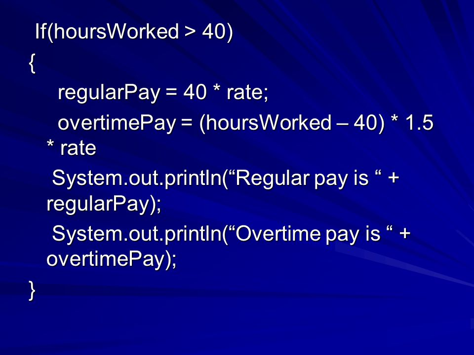 If(hoursWorked > 40) If(hoursWorked > 40){ regularPay = 40 * rate; regularPay = 40 * rate; overtimePay = (hoursWorked – 40) * 1.5 * rate overtimePay = (hoursWorked – 40) * 1.5 * rate System.out.println( Regular pay is + regularPay); System.out.println( Regular pay is + regularPay); System.out.println( Overtime pay is + overtimePay); System.out.println( Overtime pay is + overtimePay);}