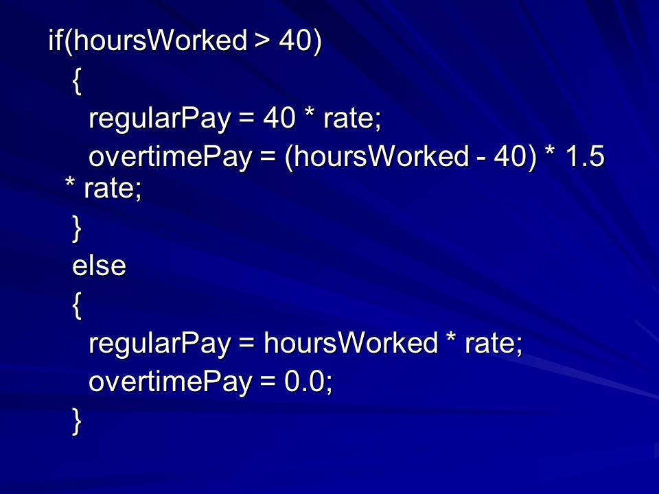 if(hoursWorked > 40) if(hoursWorked > 40) { regularPay = 40 * rate; regularPay = 40 * rate; overtimePay = (hoursWorked - 40) * 1.5 * rate; overtimePay = (hoursWorked - 40) * 1.5 * rate; } else else { regularPay = hoursWorked * rate; regularPay = hoursWorked * rate; overtimePay = 0.0; overtimePay = 0.0; }