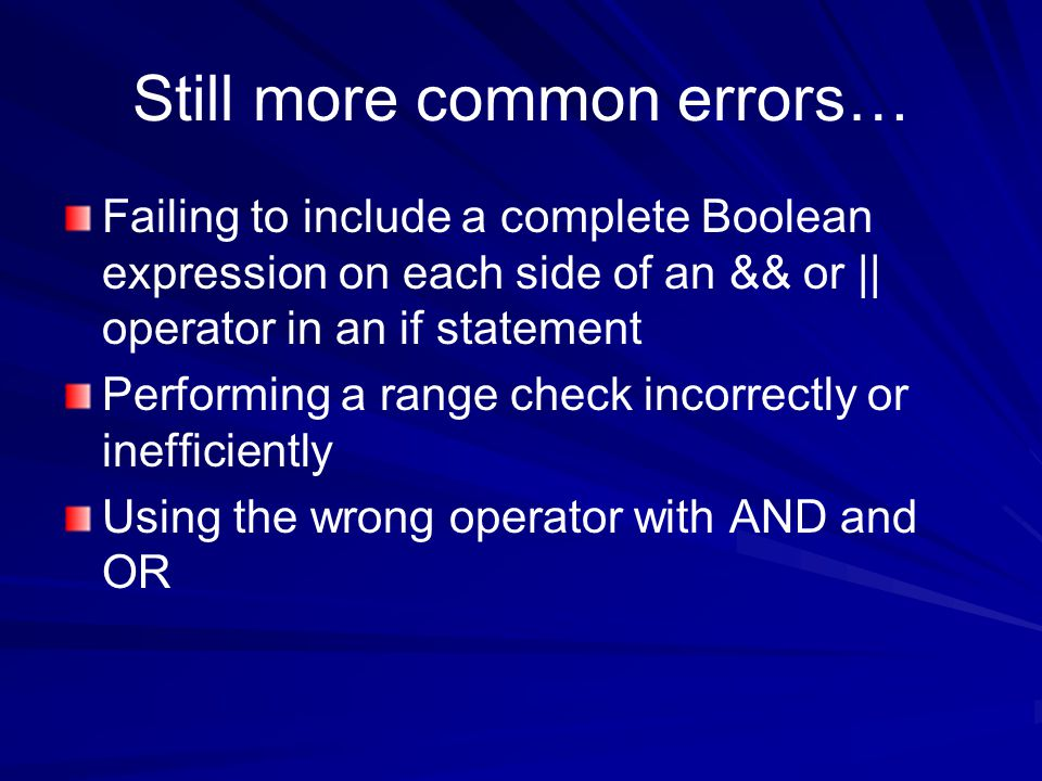 Still more common errors… Failing to include a complete Boolean expression on each side of an && or || operator in an if statement Performing a range check incorrectly or inefficiently Using the wrong operator with AND and OR