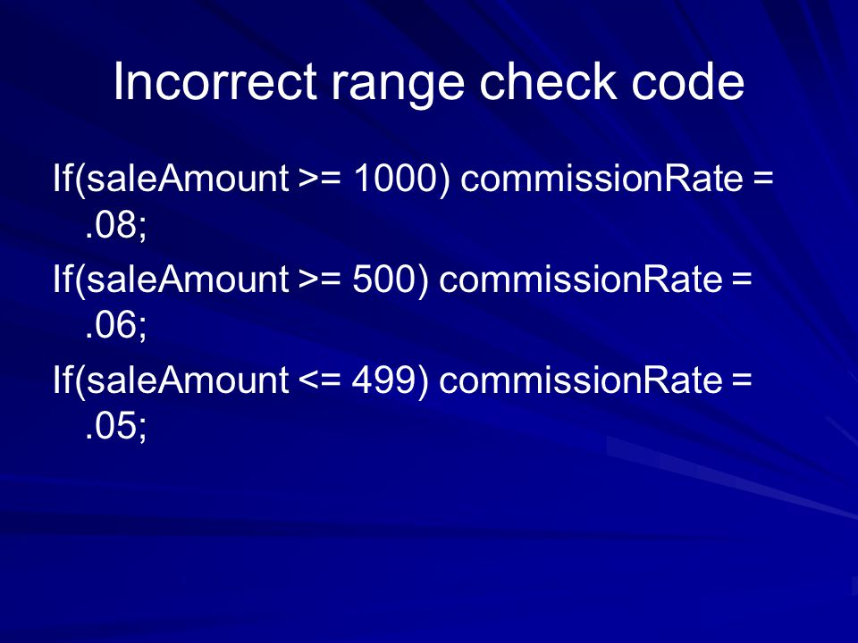 Incorrect range check code If(saleAmount >= 1000) commissionRate =.08; If(saleAmount >= 500) commissionRate =.06; If(saleAmount <= 499) commissionRate =.05;