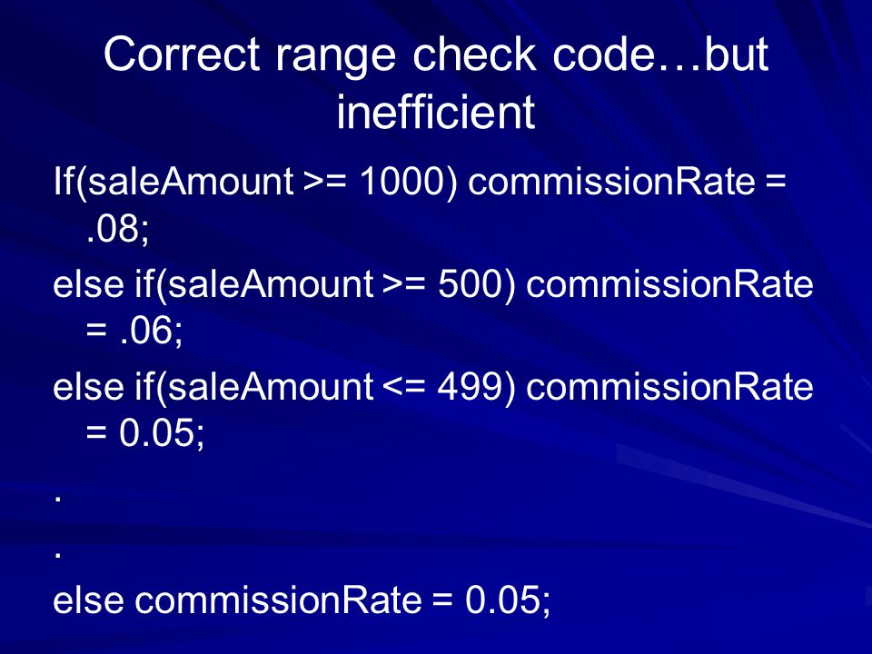 Correct range check code…but inefficient If(saleAmount >= 1000) commissionRate =.08; else if(saleAmount >= 500) commissionRate =.06; else if(saleAmount <= 499) commissionRate = 0.05;..