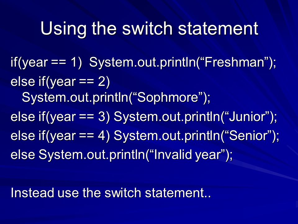 Using the switch statement if(year == 1) System.out.println( Freshman ); else if(year == 2) System.out.println( Sophmore ); else if(year == 3) System.out.println( Junior ); else if(year == 4) System.out.println( Senior ); else System.out.println( Invalid year ); Instead use the switch statement..