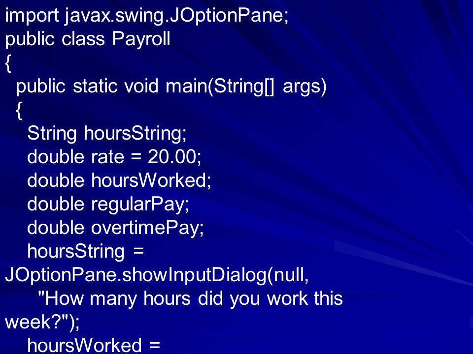 import javax.swing.JOptionPane; public class Payroll { public static void main(String[] args) { String hoursString; double rate = 20.00; double hoursWorked; double regularPay; double overtimePay; hoursString = JOptionPane.showInputDialog(null, How many hours did you work this week ); hoursWorked =