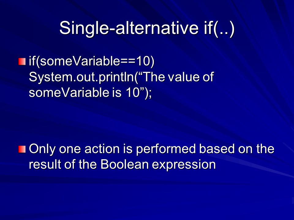 Single-alternative if(..) if(someVariable==10) System.out.println( The value of someVariable is 10 ); Only one action is performed based on the result of the Boolean expression