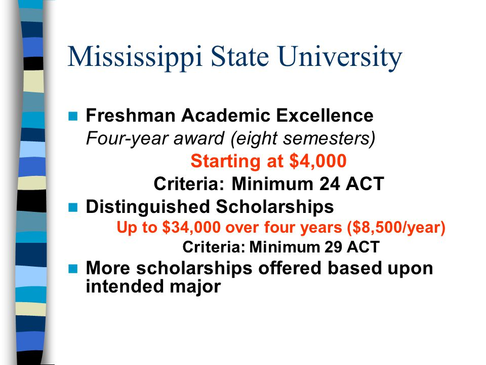 Mississippi State University Freshman Academic Excellence Four-year award (eight semesters) Starting at $4,000 Criteria: Minimum 24 ACT Distinguished Scholarships Up to $34,000 over four years ($8,500/year) Criteria: Minimum 29 ACT More scholarships offered based upon intended major