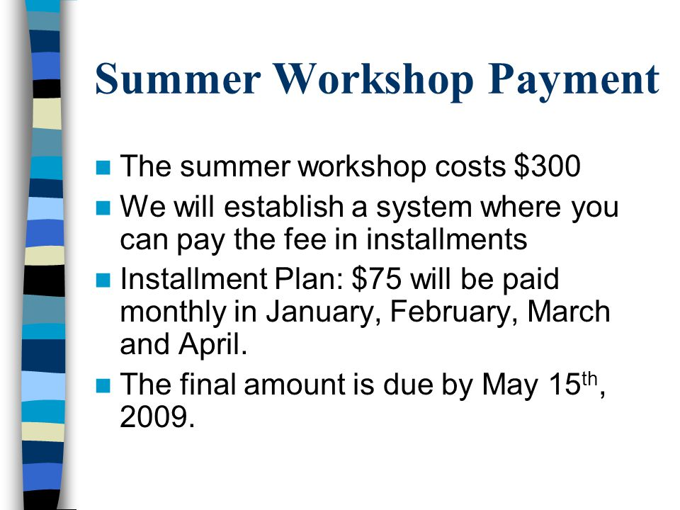 Summer Workshop Payment The summer workshop costs $300 We will establish a system where you can pay the fee in installments Installment Plan: $75 will be paid monthly in January, February, March and April.