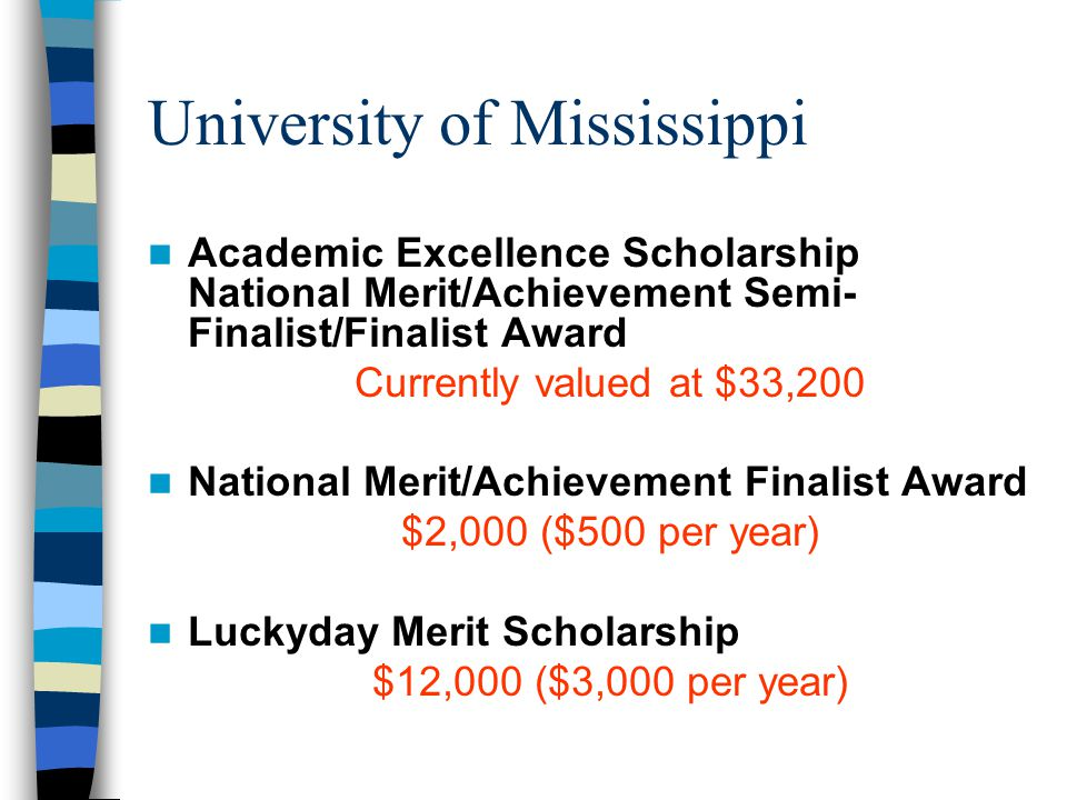 Mississippi State University National Merit/Achievement Semi-Finalist, Resident $22,000 over four years National Hispanic Scholar Recognition Program $22,000 over four years Criteria: Students who have been officially named as National Hispanic Scholars finalists by the College Board