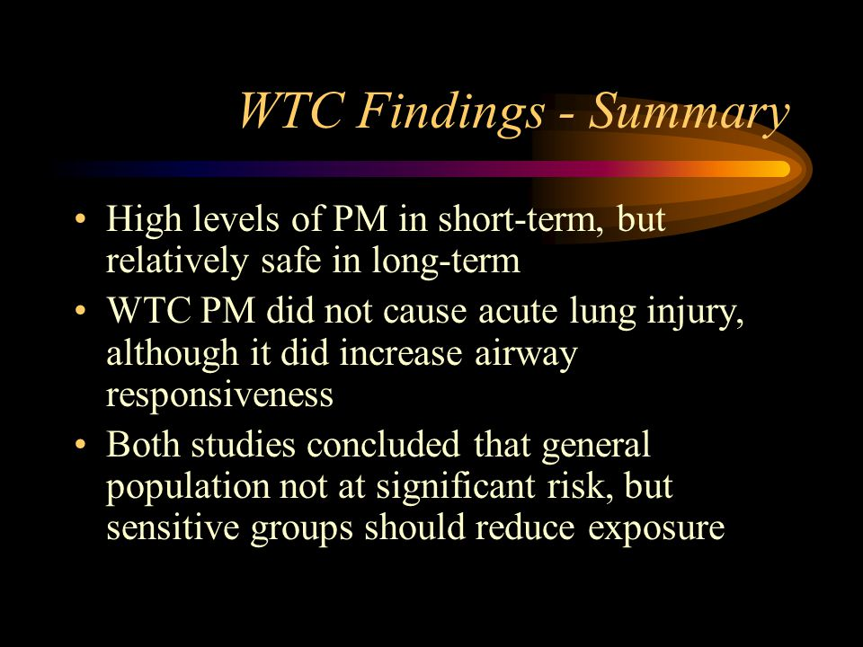 WTC Findings - Summary High levels of PM in short-term, but relatively safe in long-term WTC PM did not cause acute lung injury, although it did incre