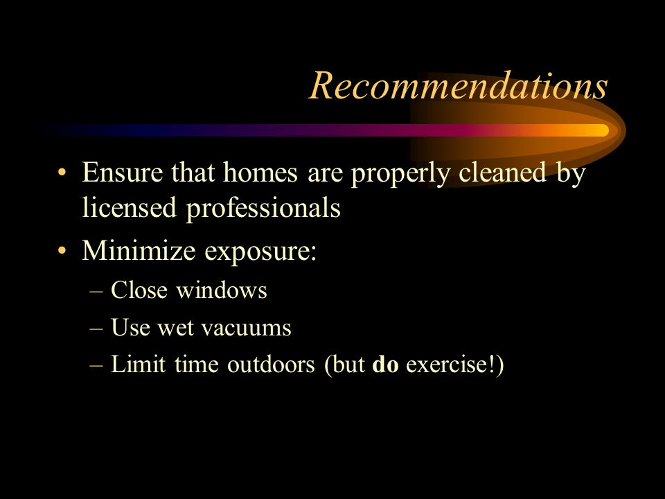 Recommendations Ensure that homes are properly cleaned by licensed professionals Minimize exposure: –Close windows –Use wet vacuums –Limit time outdoo