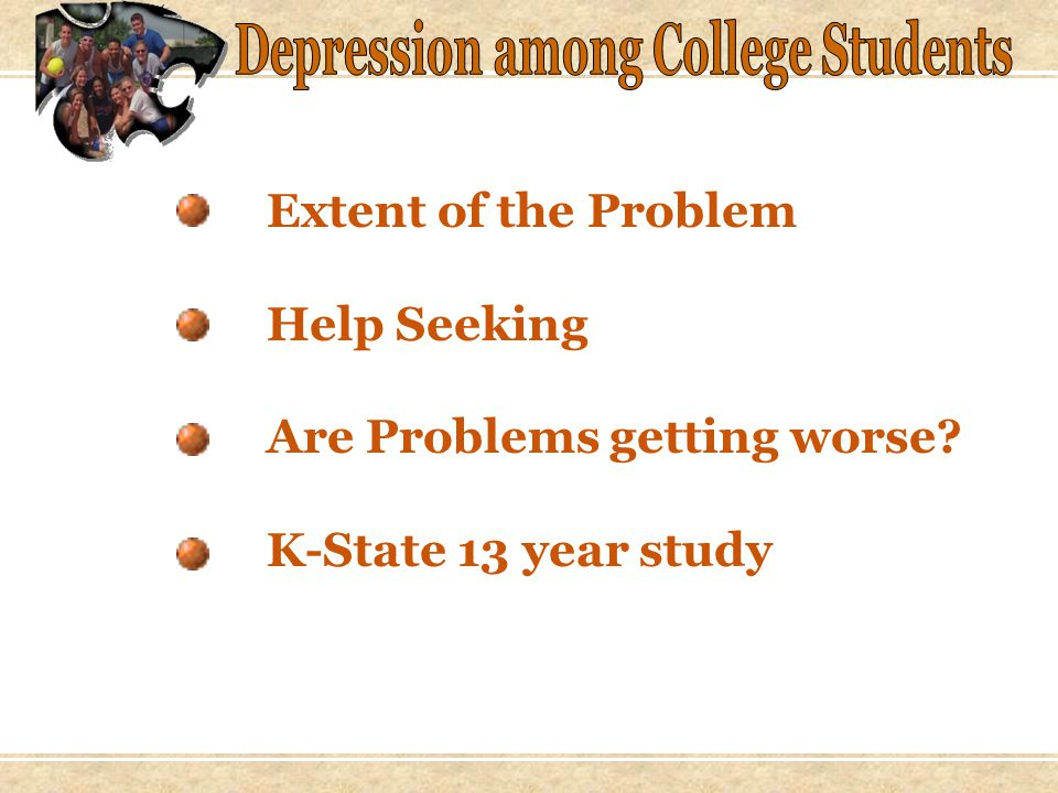 Extent of the Problem Last epidemiological study of depression in college students, 1985 Center for Disease Control: Average age of onset has dropped from 28 to 20 over the last 20 years.