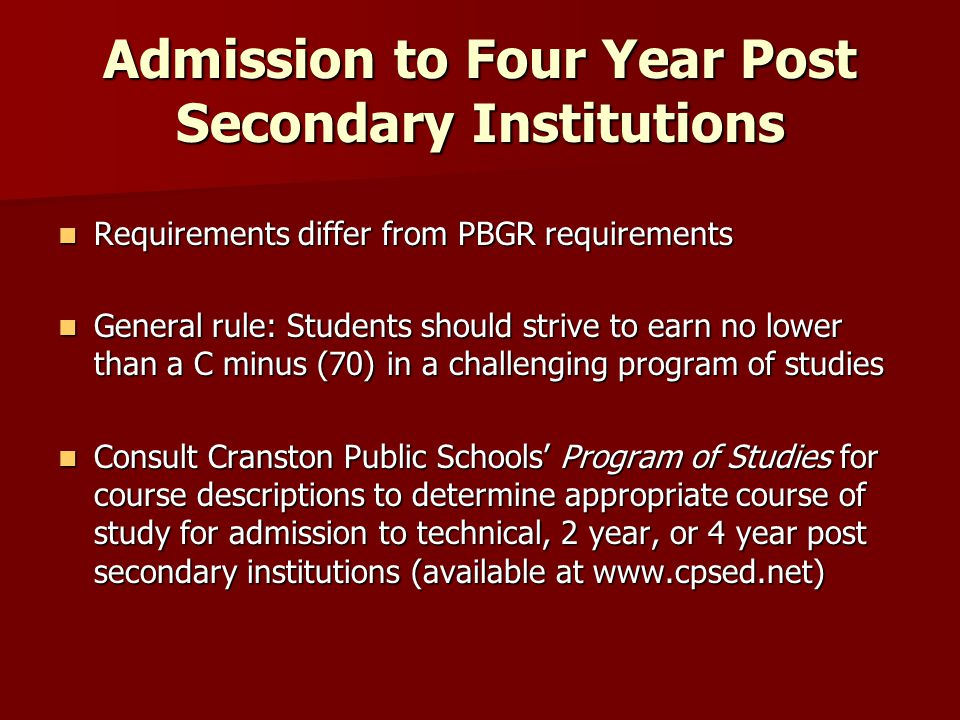 Admission to Four Year Post Secondary Institutions Requirements differ from PBGR requirements Requirements differ from PBGR requirements General rule: Students should strive to earn no lower than a C minus (70) in a challenging program of studies General rule: Students should strive to earn no lower than a C minus (70) in a challenging program of studies Consult Cranston Public Schools' Program of Studies for course descriptions to determine appropriate course of study for admission to technical, 2 year, or 4 year post secondary institutions (available at www.cpsed.net) Consult Cranston Public Schools' Program of Studies for course descriptions to determine appropriate course of study for admission to technical, 2 year, or 4 year post secondary institutions (available at www.cpsed.net)