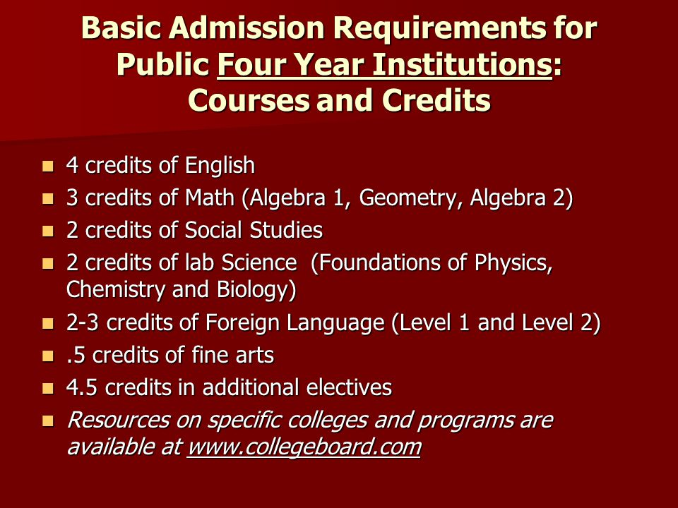 Basic Admission Requirements for Public Four Year Institutions: Courses and Credits 4 credits of English 4 credits of English 3 credits of Math (Algebra 1, Geometry, Algebra 2) 3 credits of Math (Algebra 1, Geometry, Algebra 2) 2 credits of Social Studies 2 credits of Social Studies 2 credits of lab Science (Foundations of Physics, Chemistry and Biology) 2 credits of lab Science (Foundations of Physics, Chemistry and Biology) 2-3 credits of Foreign Language (Level 1 and Level 2) 2-3 credits of Foreign Language (Level 1 and Level 2).5 credits of fine arts.5 credits of fine arts 4.5 credits in additional electives 4.5 credits in additional electives Resources on specific colleges and programs are available at www.collegeboard.com Resources on specific colleges and programs are available at www.collegeboard.com