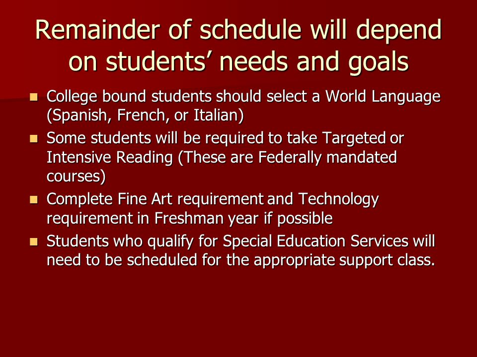 Remainder of schedule will depend on students' needs and goals College bound students should select a World Language (Spanish, French, or Italian) College bound students should select a World Language (Spanish, French, or Italian) Some students will be required to take Targeted or Intensive Reading (These are Federally mandated courses) Some students will be required to take Targeted or Intensive Reading (These are Federally mandated courses) Complete Fine Art requirement and Technology requirement in Freshman year if possible Complete Fine Art requirement and Technology requirement in Freshman year if possible Students who qualify for Special Education Services will need to be scheduled for the appropriate support class.