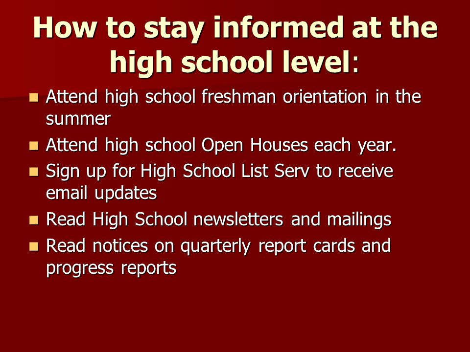 How to stay informed at the high school level: Attend high school freshman orientation in the summer Attend high school freshman orientation in the summer Attend high school Open Houses each year.