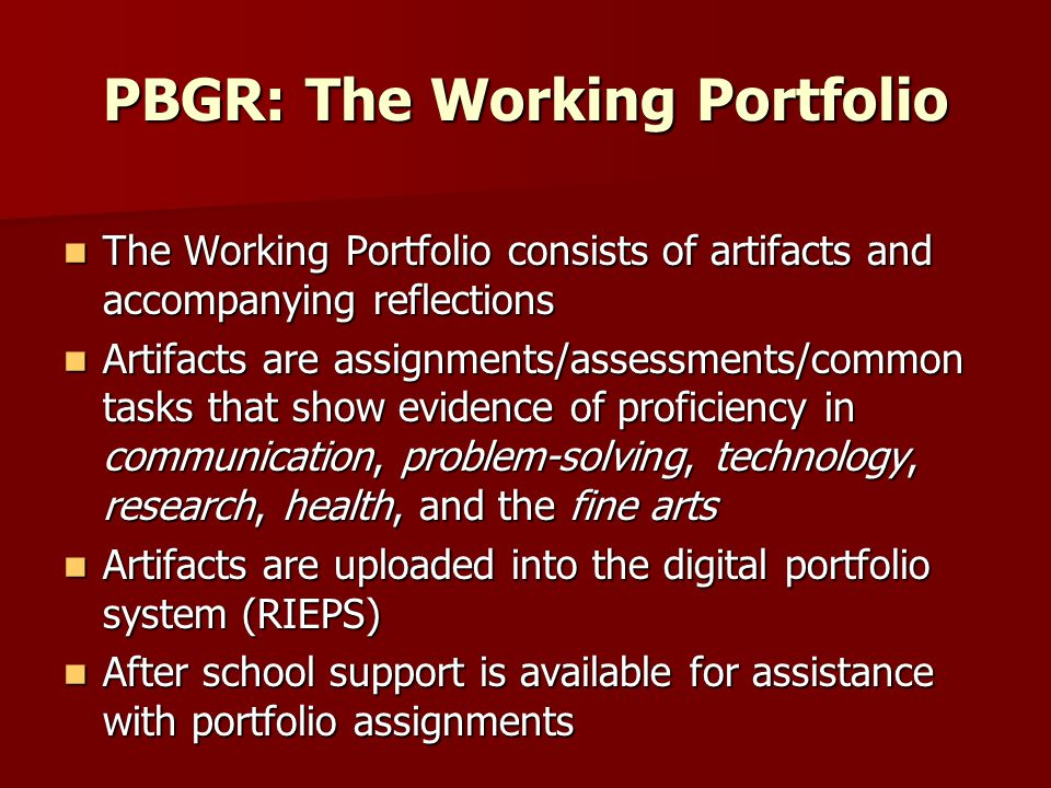PBGR: The Working Portfolio The Working Portfolio consists of artifacts and accompanying reflections The Working Portfolio consists of artifacts and accompanying reflections Artifacts are assignments/assessments/common tasks that show evidence of proficiency in communication, problem-solving, technology, research, health, and the fine arts Artifacts are assignments/assessments/common tasks that show evidence of proficiency in communication, problem-solving, technology, research, health, and the fine arts Artifacts are uploaded into the digital portfolio system (RIEPS) Artifacts are uploaded into the digital portfolio system (RIEPS) After school support is available for assistance with portfolio assignments After school support is available for assistance with portfolio assignments