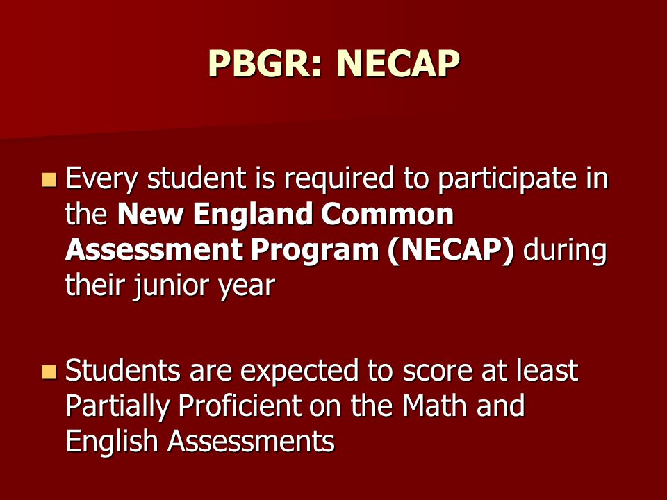 PBGR: NECAP Every student is required to participate in the New England Common Assessment Program (NECAP) during their junior year Every student is required to participate in the New England Common Assessment Program (NECAP) during their junior year Students are expected to score at least Partially Proficient on the Math and English Assessments Students are expected to score at least Partially Proficient on the Math and English Assessments