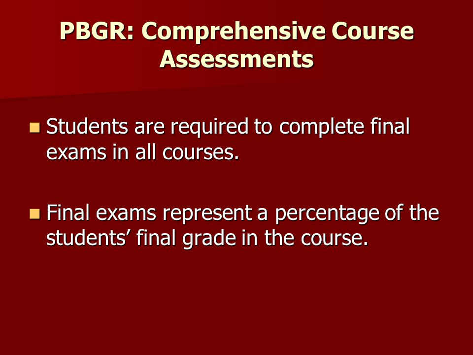 PBGR: Comprehensive Course Assessments Students are required to complete final exams in all courses.