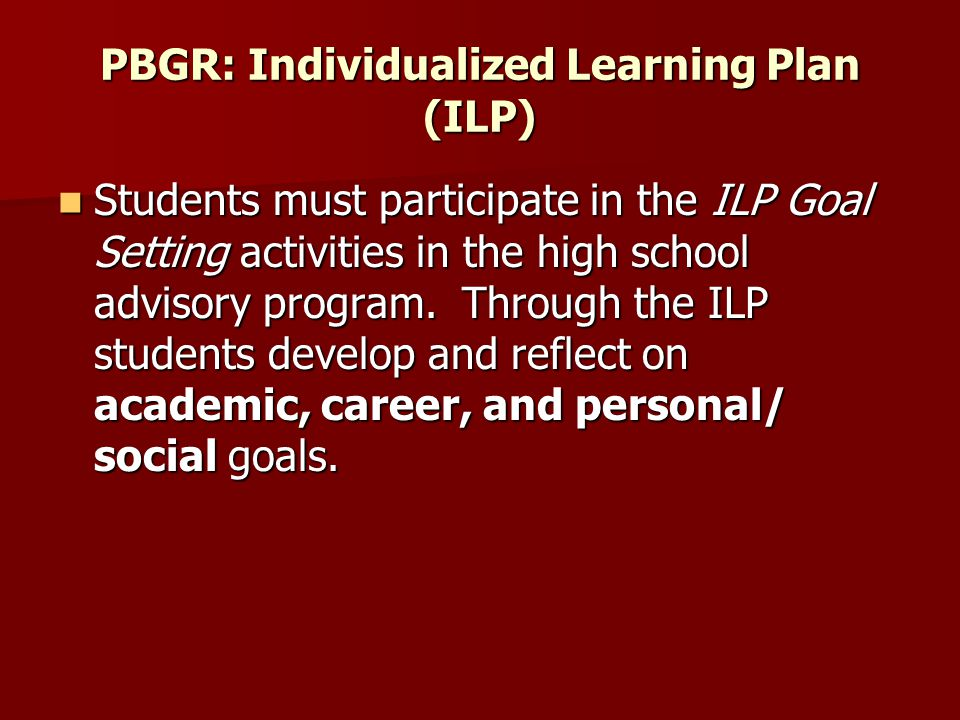 PBGR: Individualized Learning Plan (ILP) Students must participate in the ILP Goal Setting activities in the high school advisory program.