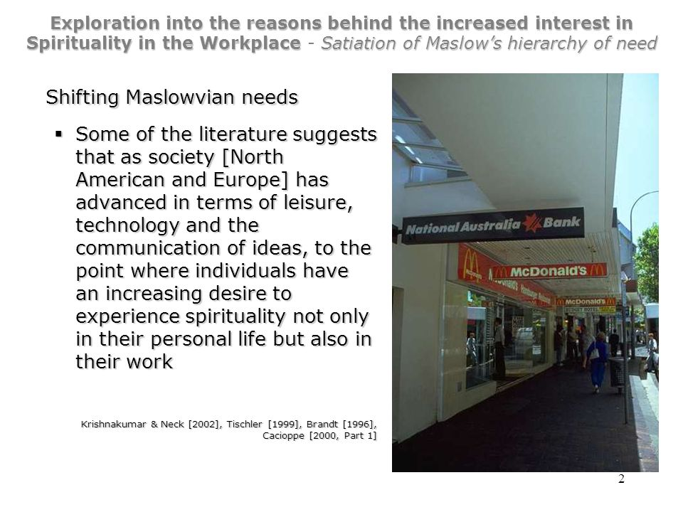 2 Exploration into the reasons behind the increased interest in Spirituality in the WorkplaceSatiation of Maslow's hierarchy of need Exploration into the reasons behind the increased interest in Spirituality in the Workplace - Satiation of Maslow's hierarchy of need Shifting Maslowvian needs  Some of the literature suggests that as society [North American and Europe] has advanced in terms of leisure, technology and the communication of ideas, to the point where individuals have an increasing desire to experience spirituality not only in their personal life but also in their work Krishnakumar & Neck [2002], Tischler [1999], Brandt [1996], Cacioppe [2000, Part 1]
