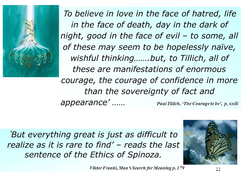 22 T o believe in love in the face of hatred, life in the face of death, day in the dark of night, good in the face of evil – to some, all of these may seem to be hopelessly naïve, wishful thinking…….but, to Tillich, all of these are manifestations of enormous courage, the courage of confidence in more than the sovereignty of fact and appearance' …… Paul Tillich, 'The Courage to be', p.