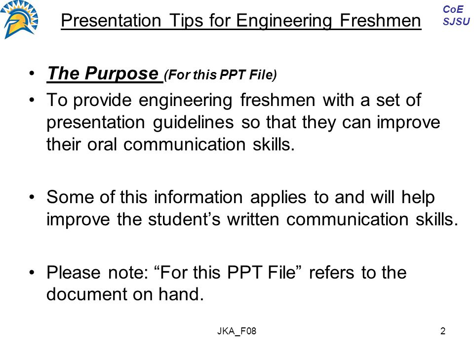JKA_F082 Presentation Tips for Engineering Freshmen The Purpose (For this PPT File) To provide engineering freshmen with a set of presentation guidelines so that they can improve their oral communication skills.