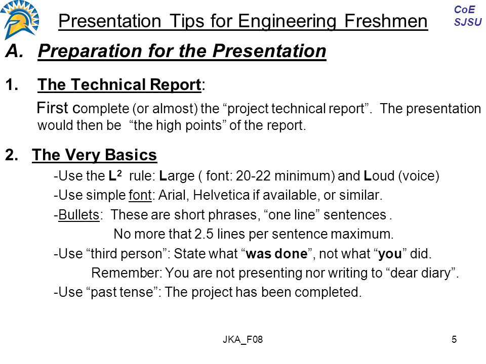 JKA_F085 Presentation Tips for Engineering Freshmen A.Preparation for the Presentation 1.The Technical Report: First c omplete (or almost) the project technical report .