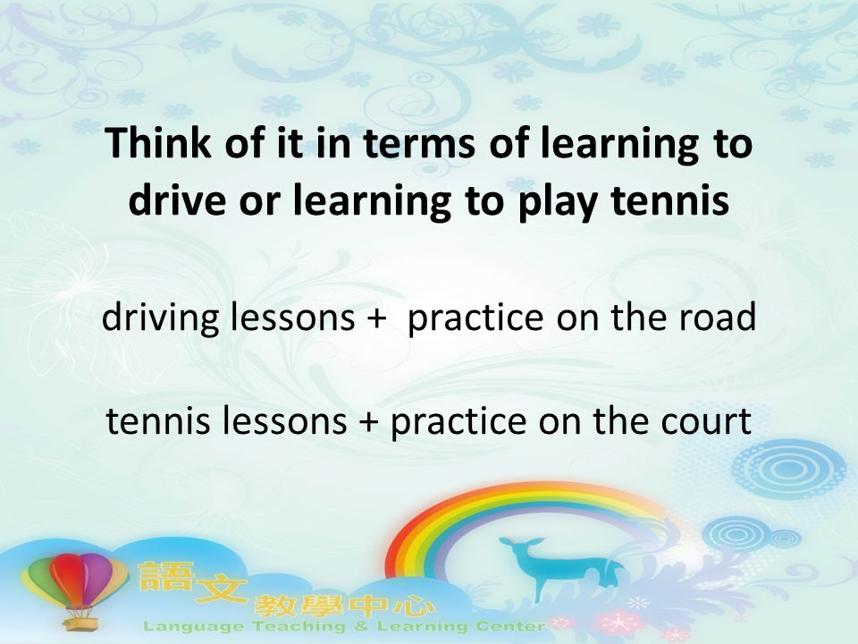 Think of it in terms of learning to drive or learning to play tennis driving lessons + practice on the road tennis lessons + practice on the court