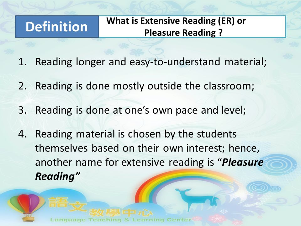 1.Reading longer and easy-to-understand material; 2.Reading is done mostly outside the classroom; 3.Reading is done at one's own pace and level; 4.Reading material is chosen by the students themselves based on their own interest; hence, another name for extensive reading is Pleasure Reading What is Extensive Reading (ER) or Pleasure Reading .