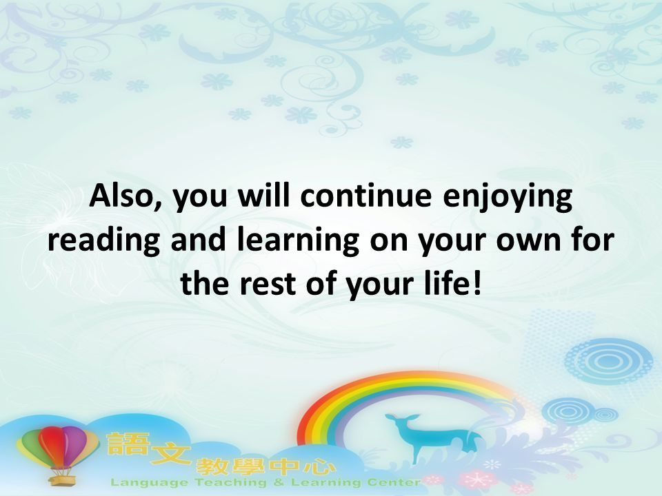 Also, you will continue enjoying reading and learning on your own for the rest of your life!