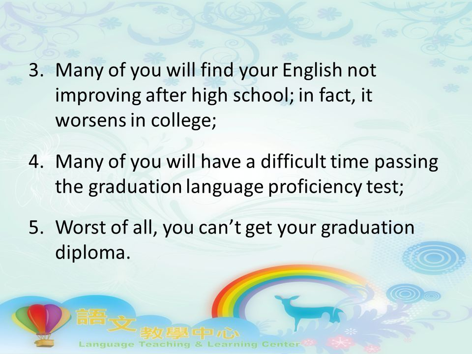 3.Many of you will find your English not improving after high school; in fact, it worsens in college; 4.Many of you will have a difficult time passing the graduation language proficiency test; 5.Worst of all, you can't get your graduation diploma.