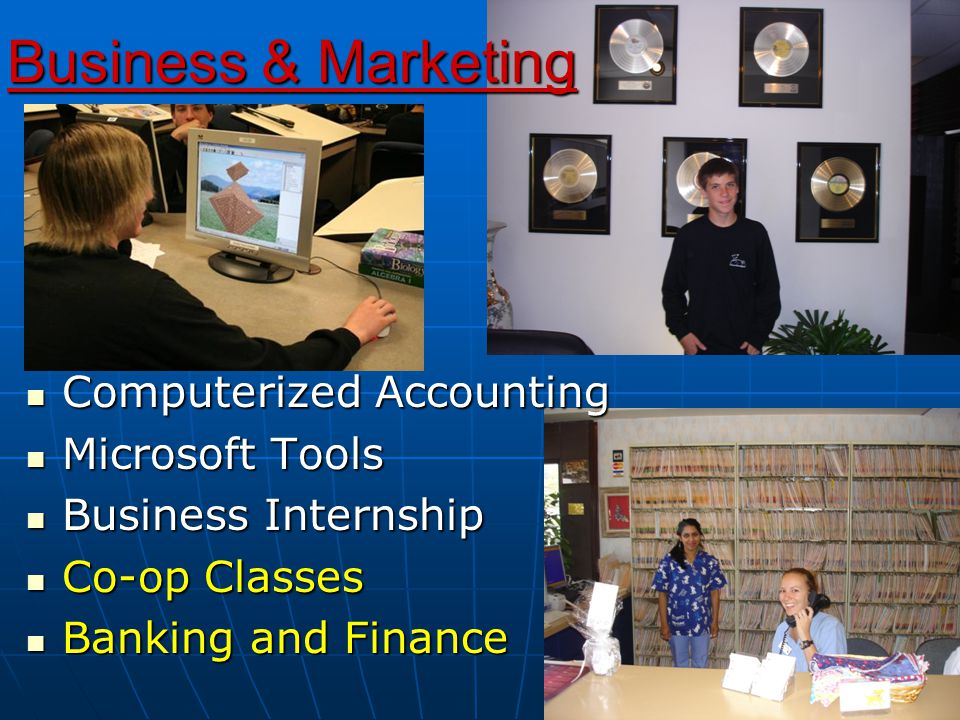 Business & Marketing Computerized Accounting Computerized Accounting Microsoft Tools Microsoft Tools Business Internship Business Internship Co-op Classes Co-op Classes Banking and Finance Banking and Finance