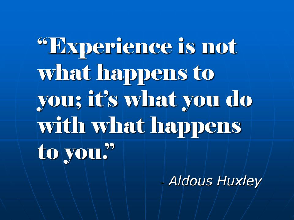 - Aldous Huxley Experience is not what happens to you; it's what you do with what happens to you.