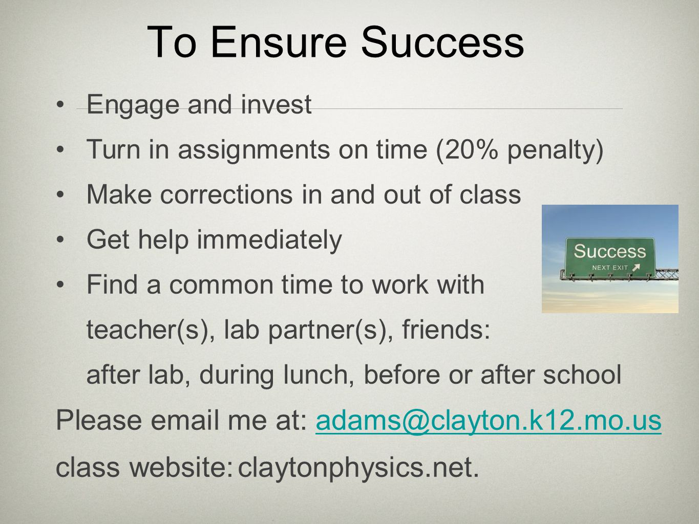 To Ensure Success Engage and invest Turn in assignments on time (20% penalty) Make corrections in and out of class Get help immediately Find a common time to work with teacher(s), lab partner(s), friends: after lab, during lunch, before or after school Please email me at: adams@clayton.k12.mo.usadams@clayton.k12.mo.us class website:claytonphysics.net.