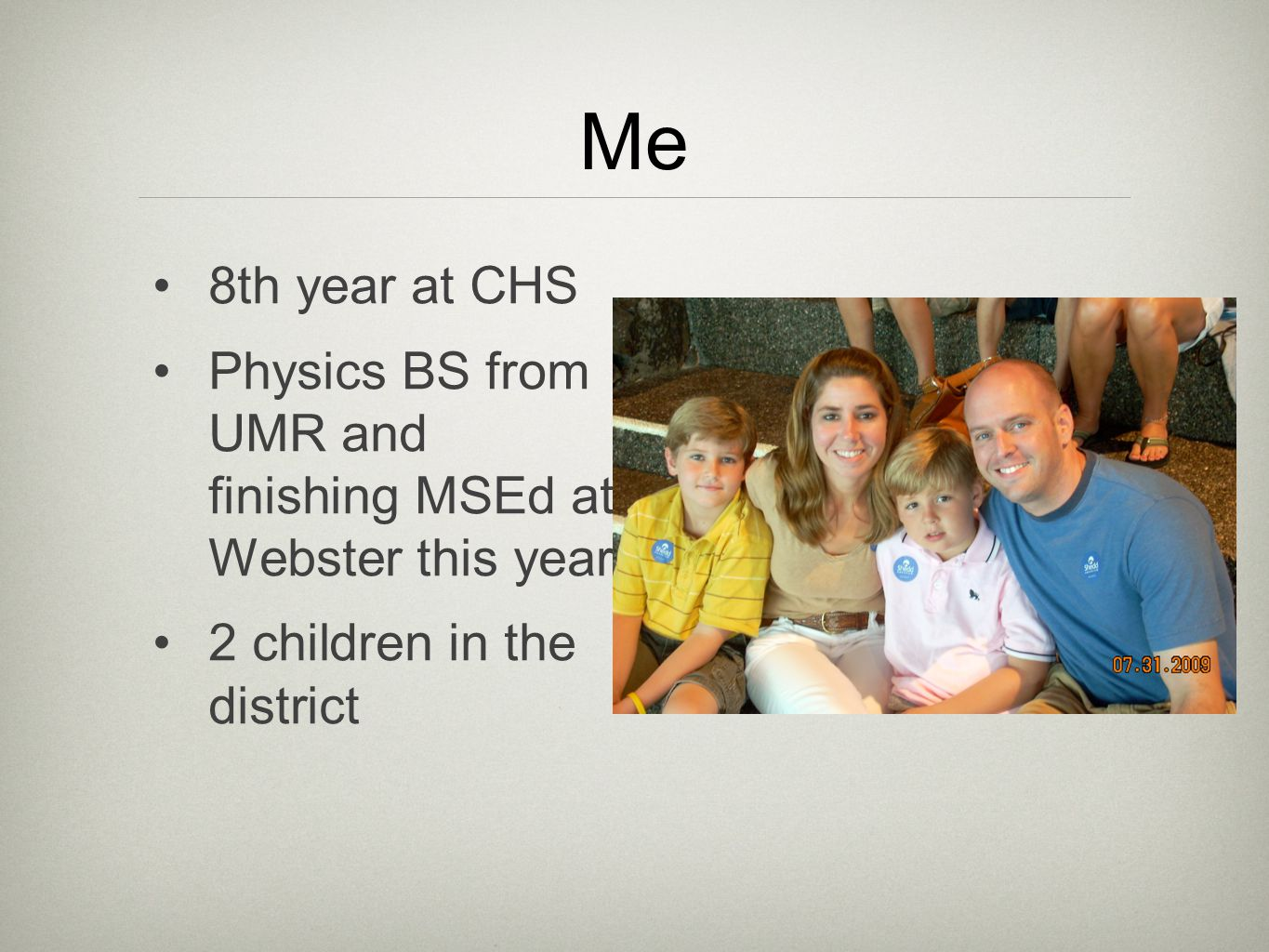 Me 8th year at CHS Physics BS from UMR and finishing MSEd at Webster this year 2 children in the district