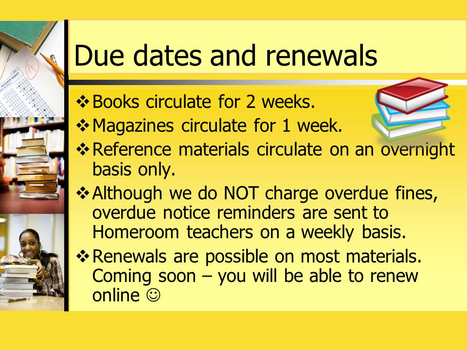 Due dates and renewals  Books circulate for 2 weeks.