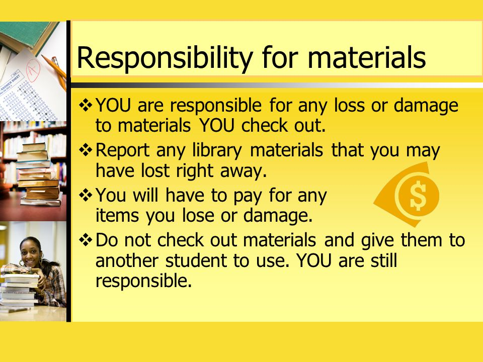 Responsibility for materials  YOU are responsible for any loss or damage to materials YOU check out.