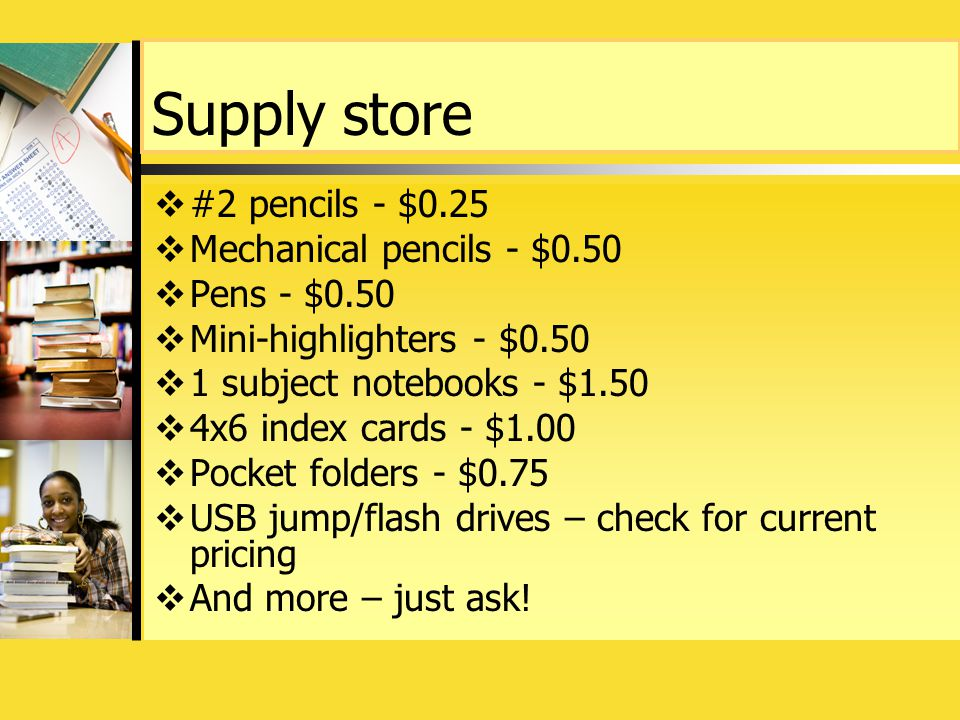 Supply store  #2 pencils - $0.25  Mechanical pencils - $0.50  Pens - $0.50  Mini-highlighters - $0.50  1 subject notebooks - $1.50  4x6 index cards - $1.00  Pocket folders - $0.75  USB jump/flash drives – check for current pricing  And more – just ask!