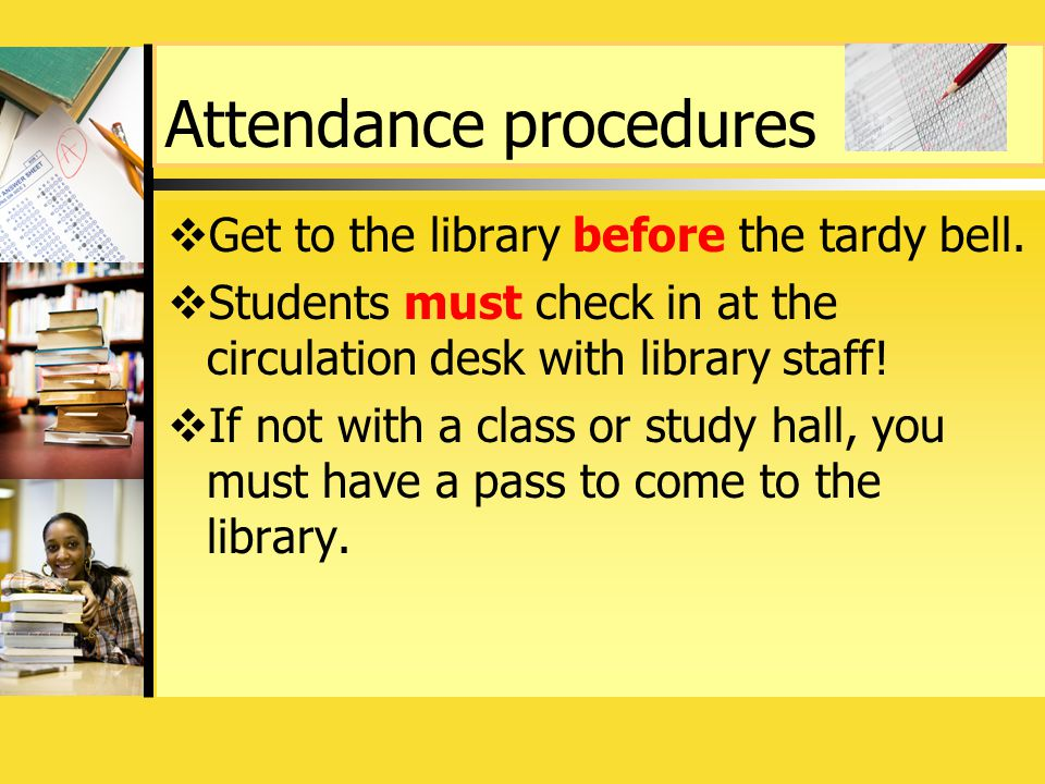 Attendance procedures  Get to the library before the tardy bell.