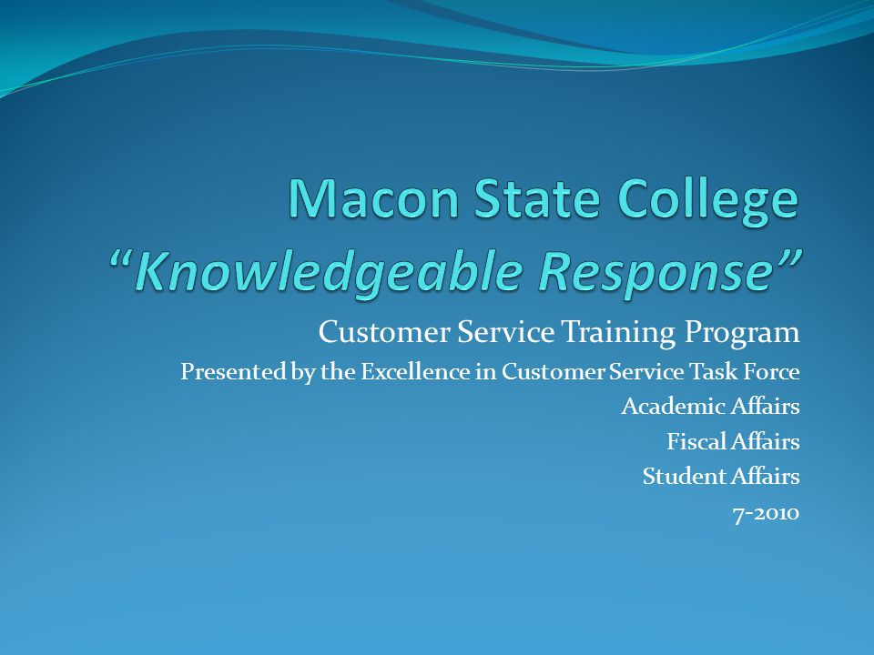 Customer Service Training Program Presented by the Excellence in Customer Service Task Force Academic Affairs Fiscal Affairs Student Affairs 7-2010