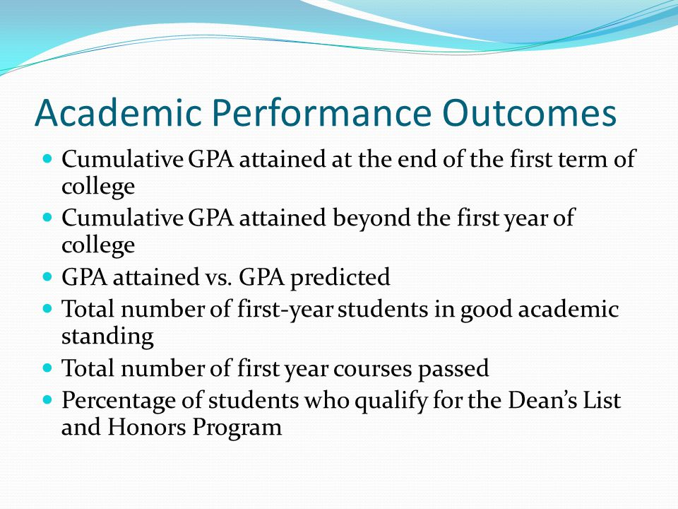 Academic Performance Outcomes Cumulative GPA attained at the end of the first term of college Cumulative GPA attained beyond the first year of college GPA attained vs.