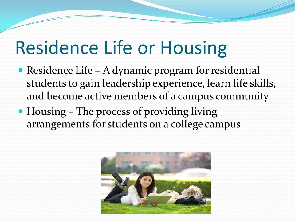 Residence Life or Housing Residence Life – A dynamic program for residential students to gain leadership experience, learn life skills, and become active members of a campus community Housing – The process of providing living arrangements for students on a college campus