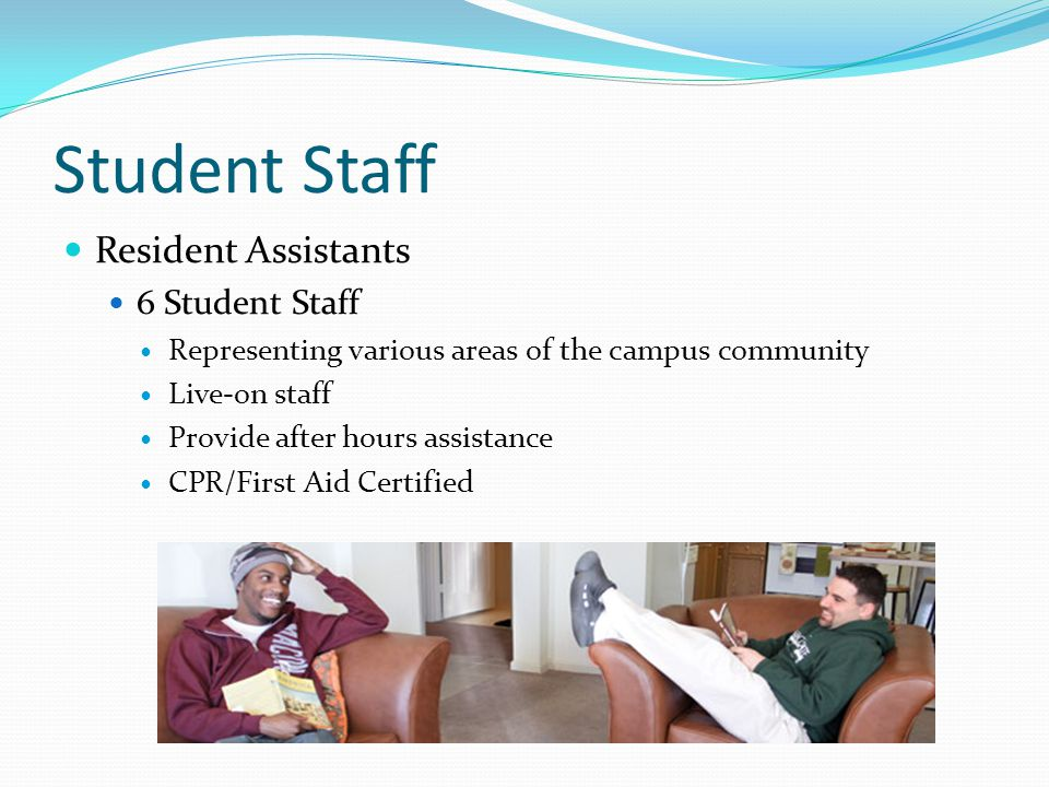 Student Staff Resident Assistants 6 Student Staff Representing various areas of the campus community Live-on staff Provide after hours assistance CPR/First Aid Certified